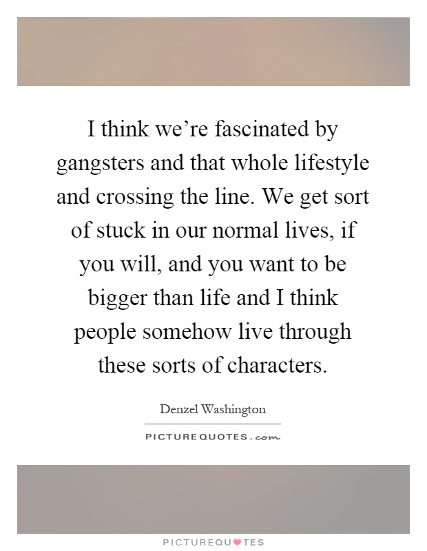 I think we're fascinated by gangsters and that whole lifestyle and crossing the line. We get sort of stuck in our normal lives, if you will, and you want to be bigger than life and I think people somehow live through these sorts of characters Picture Quote #1