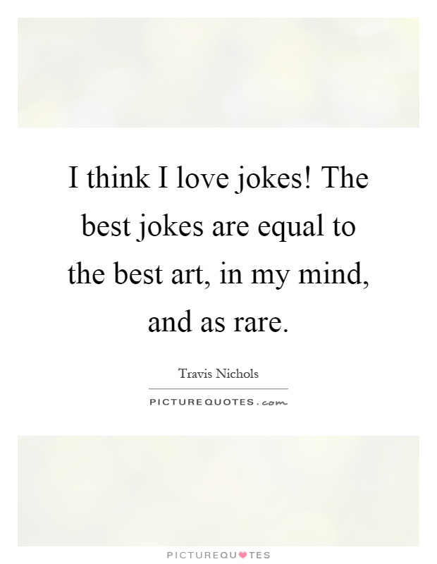 I think I love jokes! The best jokes are equal to the best art, in my mind, and as rare Picture Quote #1