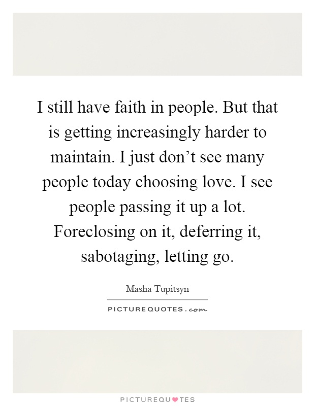 I still have faith in people. But that is getting increasingly harder to maintain. I just don't see many people today choosing love. I see people passing it up a lot. Foreclosing on it, deferring it, sabotaging, letting go Picture Quote #1