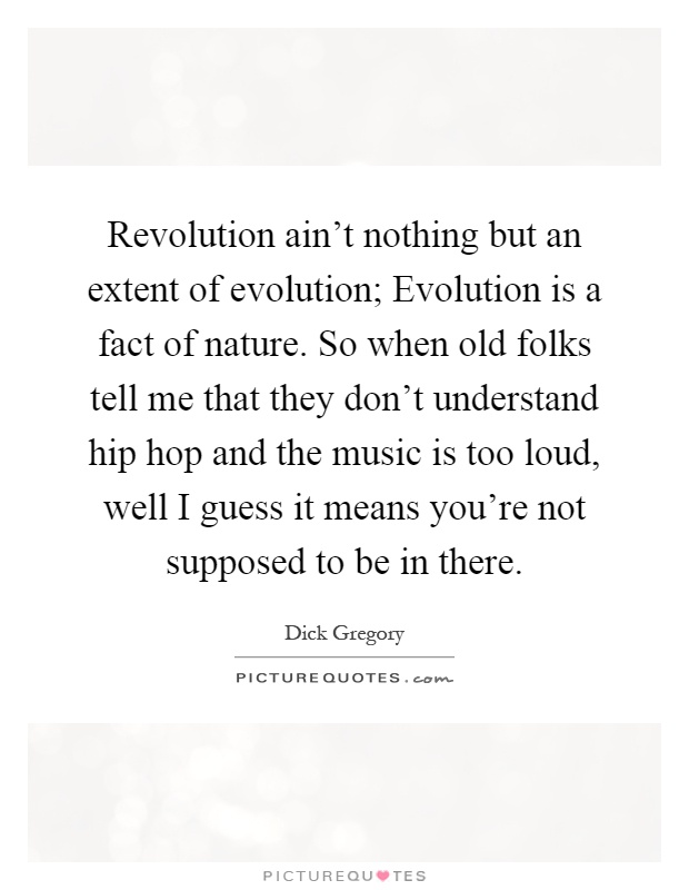 Revolution ain't nothing but an extent of evolution; Evolution is a fact of nature. So when old folks tell me that they don't understand hip hop and the music is too loud, well I guess it means you're not supposed to be in there Picture Quote #1