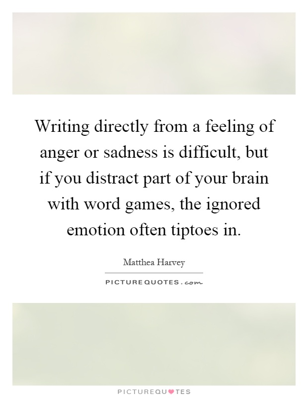 Writing directly from a feeling of anger or sadness is difficult, but if you distract part of your brain with word games, the ignored emotion often tiptoes in Picture Quote #1