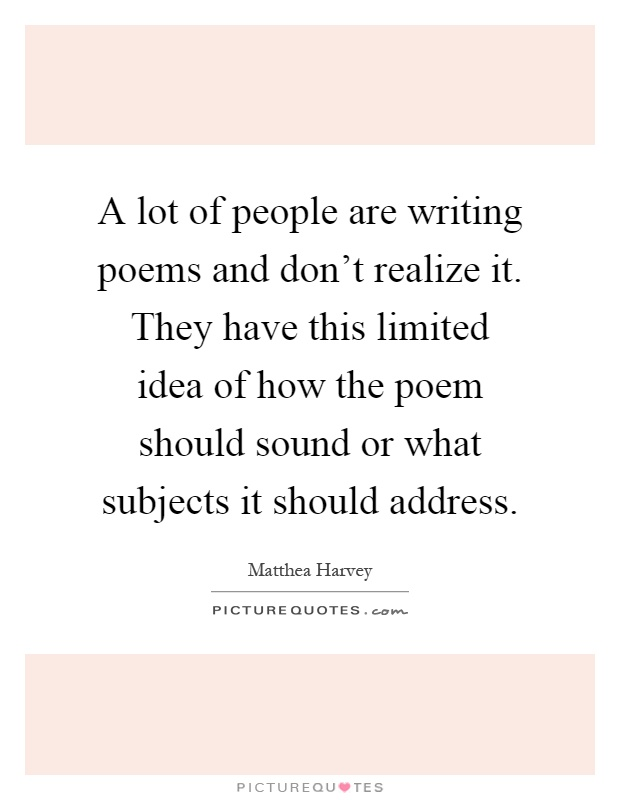 A lot of people are writing poems and don't realize it. They have this limited idea of how the poem should sound or what subjects it should address Picture Quote #1