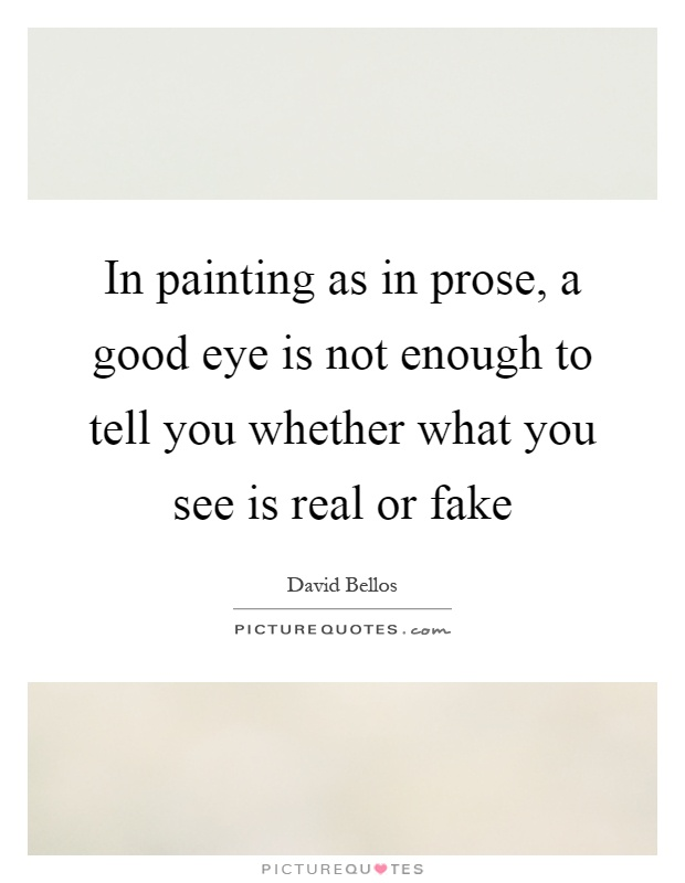In painting as in prose, a good eye is not enough to tell you whether what you see is real or fake Picture Quote #1