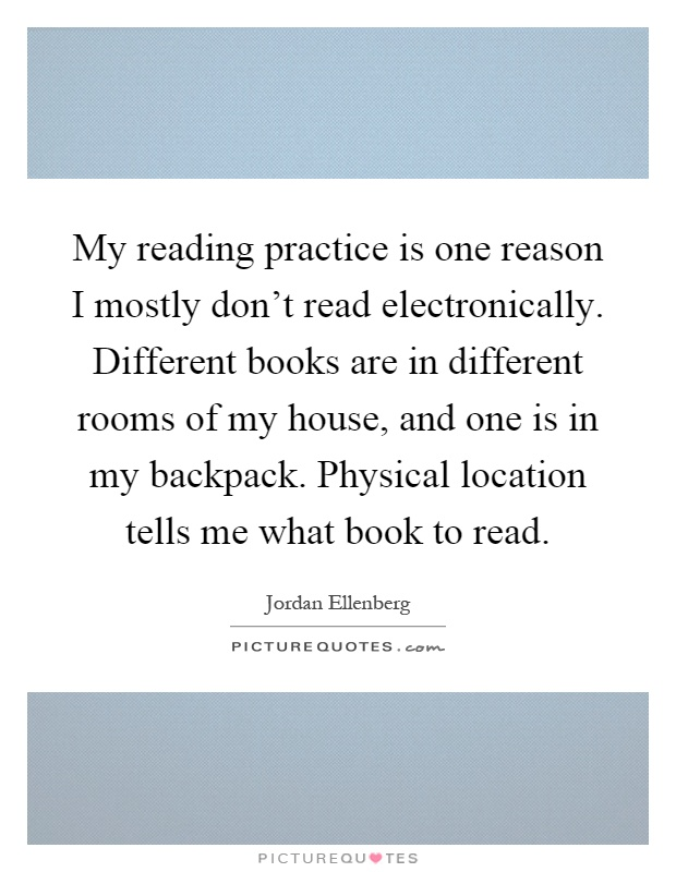 My reading practice is one reason I mostly don't read electronically. Different books are in different rooms of my house, and one is in my backpack. Physical location tells me what book to read Picture Quote #1