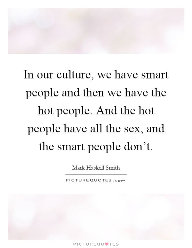 In our culture, we have smart people and then we have the hot people. And the hot people have all the sex, and the smart people don't Picture Quote #1