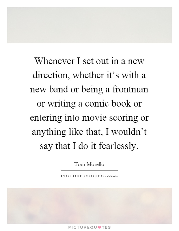 Whenever I set out in a new direction, whether it's with a new band or being a frontman or writing a comic book or entering into movie scoring or anything like that, I wouldn't say that I do it fearlessly Picture Quote #1