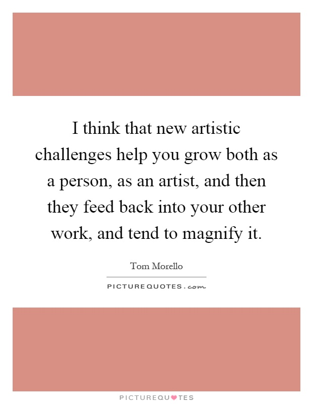 I think that new artistic challenges help you grow both as a person, as an artist, and then they feed back into your other work, and tend to magnify it Picture Quote #1