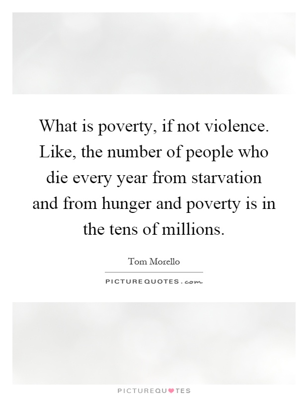 What is poverty, if not violence. Like, the number of people who die every year from starvation and from hunger and poverty is in the tens of millions Picture Quote #1