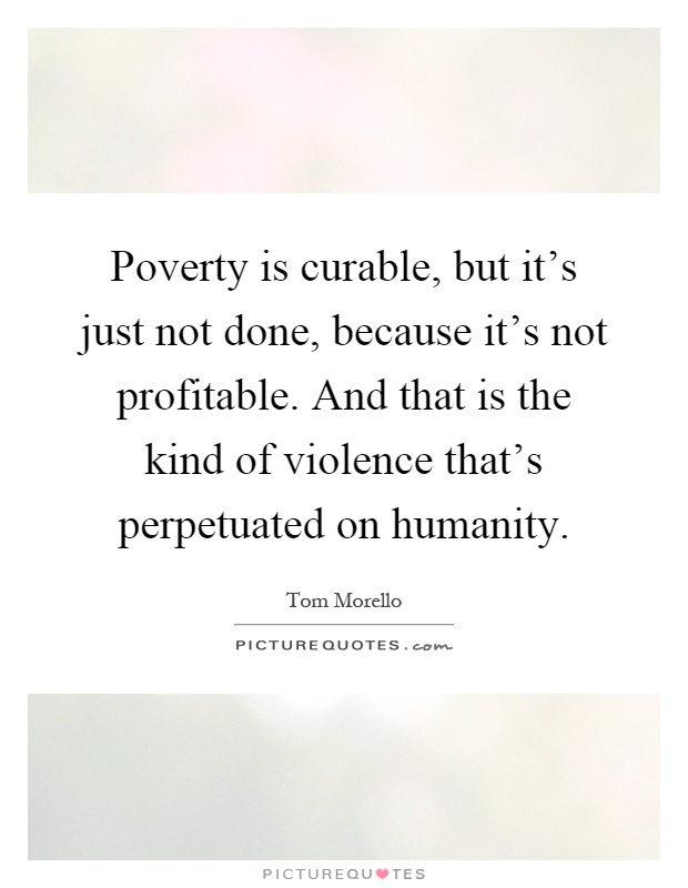 Poverty is curable, but it's just not done, because it's not profitable. And that is the kind of violence that's perpetuated on humanity Picture Quote #1