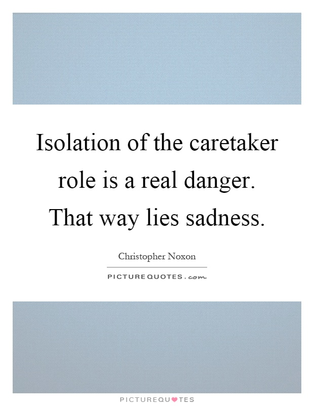 Isolation of the caretaker role is a real danger. That way lies sadness Picture Quote #1