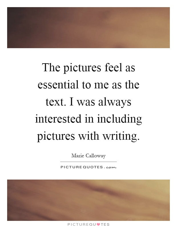 The pictures feel as essential to me as the text. I was always interested in including pictures with writing Picture Quote #1