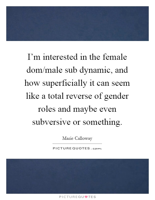I'm interested in the female dom/male sub dynamic, and how superficially it can seem like a total reverse of gender roles and maybe even subversive or something Picture Quote #1