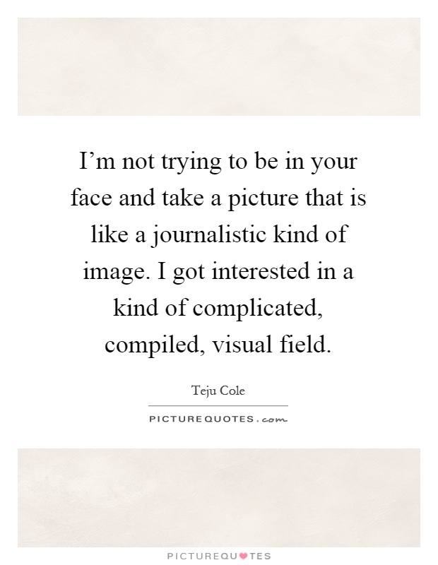 I'm not trying to be in your face and take a picture that is like a journalistic kind of image. I got interested in a kind of complicated, compiled, visual field Picture Quote #1