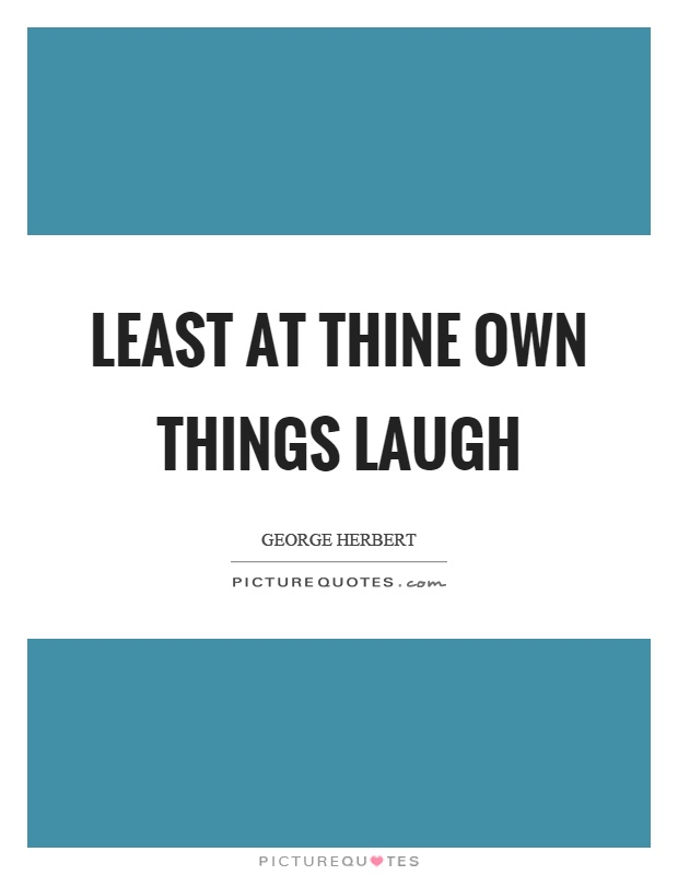 Least at thine own things laugh Picture Quote #1