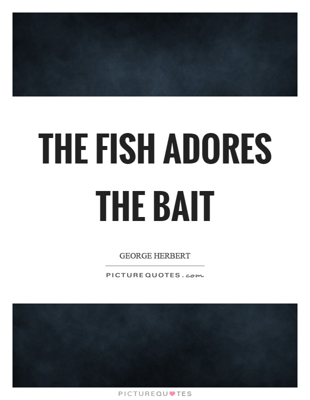 The fish adores the bait Picture Quote #1