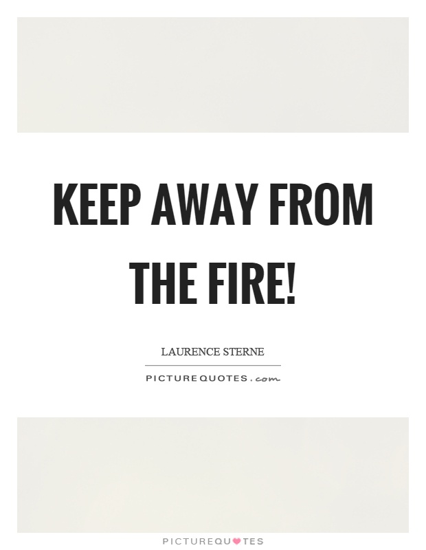 Keep away from the fire! Picture Quote #1