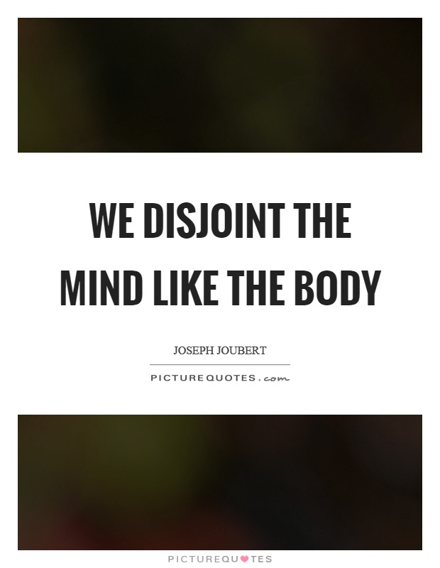 We disjoint the mind like the body Picture Quote #1