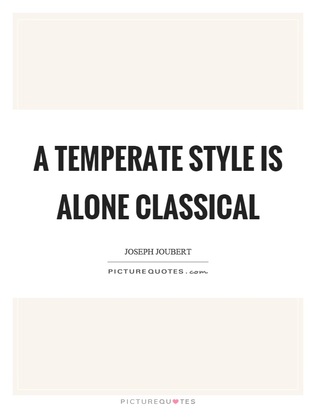 A temperate style is alone classical Picture Quote #1