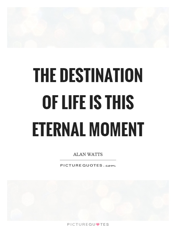 The destination of life is this eternal moment Picture Quote #1