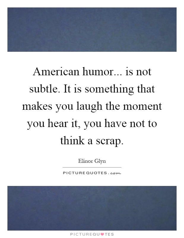 American humor... is not subtle. It is something that makes you laugh the moment you hear it, you have not to think a scrap Picture Quote #1