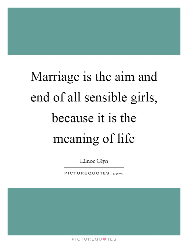 Marriage is the aim and end of all sensible girls, because it is the meaning of life Picture Quote #1