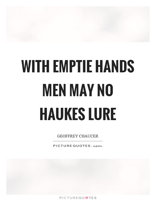 With emptie hands men may no haukes lure Picture Quote #1