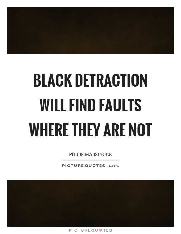 Black detraction will find faults where they are not Picture Quote #1