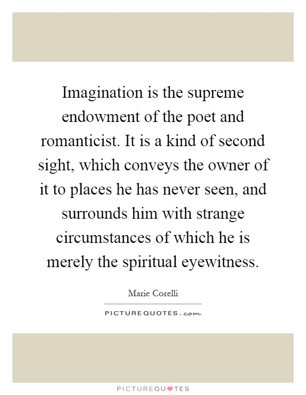 Imagination is the supreme endowment of the poet and romanticist. It is a kind of second sight, which conveys the owner of it to places he has never seen, and surrounds him with strange circumstances of which he is merely the spiritual eyewitness Picture Quote #1