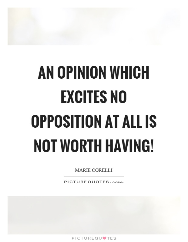 An opinion which excites no opposition at all is not worth having! Picture Quote #1