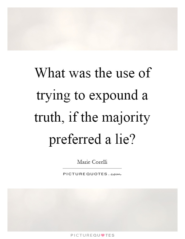 What was the use of trying to expound a truth, if the majority preferred a lie? Picture Quote #1