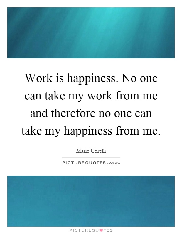Work is happiness. No one can take my work from me and therefore no one can take my happiness from me Picture Quote #1