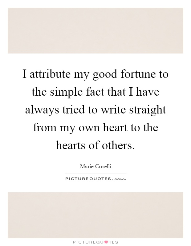 I attribute my good fortune to the simple fact that I have always tried to write straight from my own heart to the hearts of others Picture Quote #1