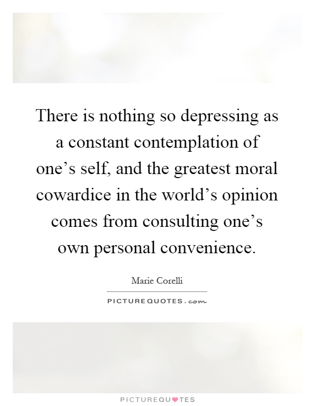There is nothing so depressing as a constant contemplation of one's self, and the greatest moral cowardice in the world's opinion comes from consulting one's own personal convenience Picture Quote #1
