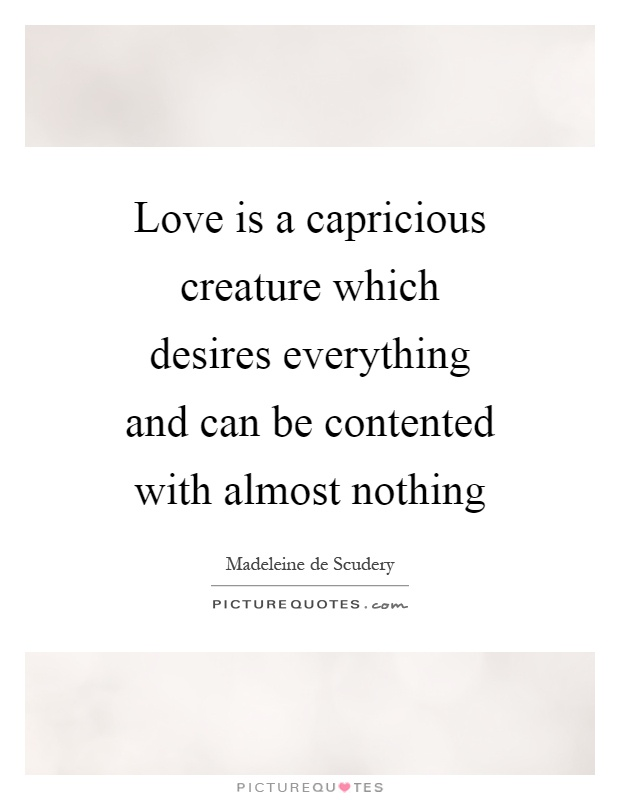 Love is a capricious creature which desires everything and can be contented with almost nothing Picture Quote #1