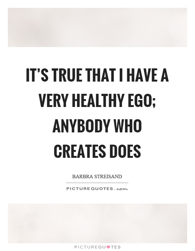 It's true that I have a very healthy ego; anybody who creates does Picture Quote #1