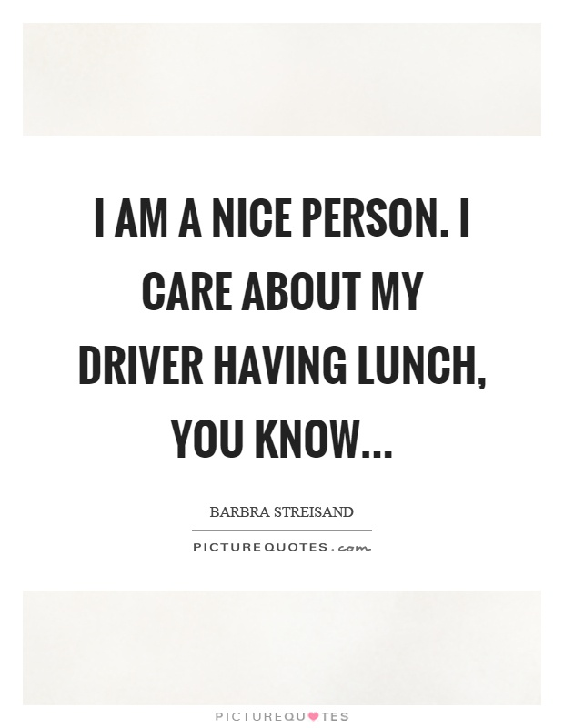 I am a nice person. I care about my driver having lunch, you know Picture Quote #1