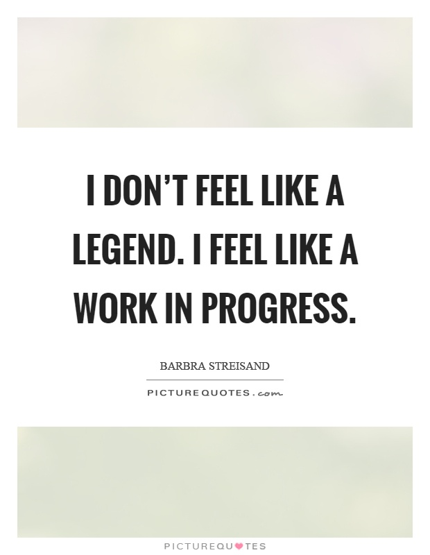 I don't feel like a legend. I feel like a work in progress Picture Quote #1