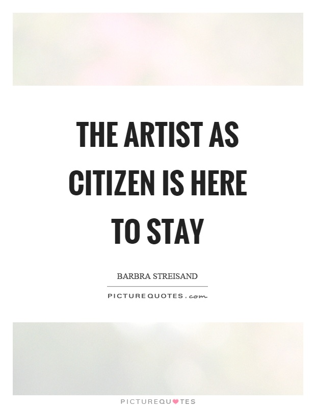 The artist as citizen is here to stay Picture Quote #1