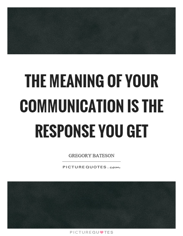 The meaning of your communication is the response you get Picture Quote #1