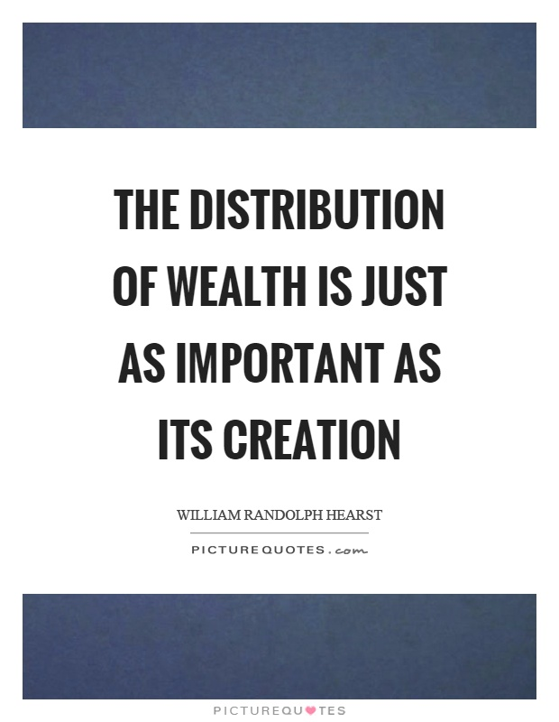 The distribution of wealth is just as important as its creation Picture Quote #1