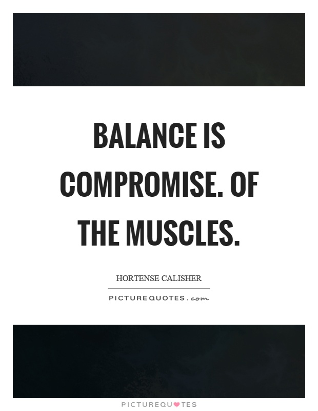Balance is compromise. Of the muscles Picture Quote #1