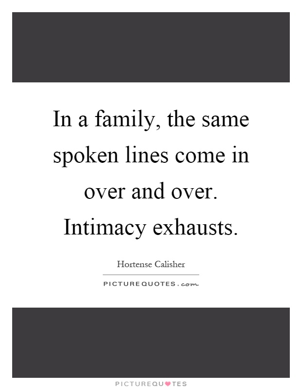 In a family, the same spoken lines come in over and over. Intimacy exhausts Picture Quote #1