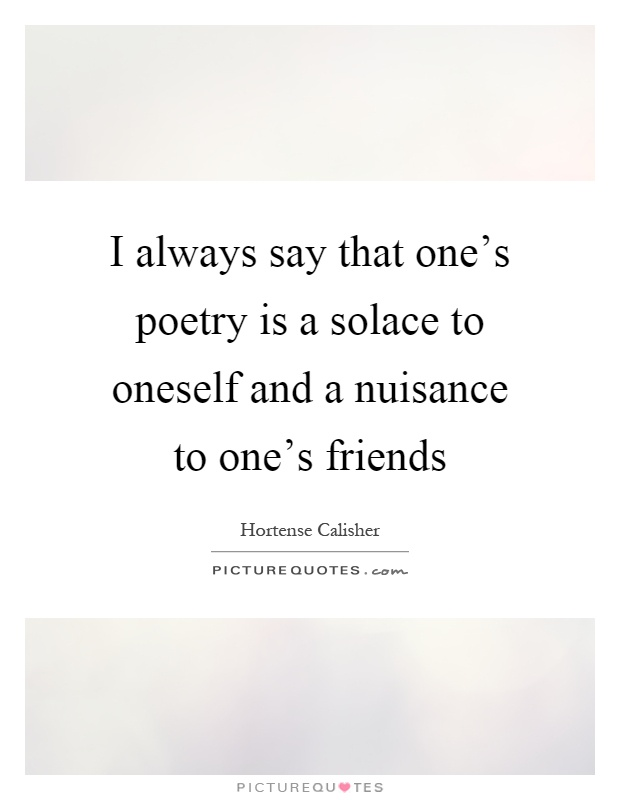 I always say that one's poetry is a solace to oneself and a nuisance to one's friends Picture Quote #1