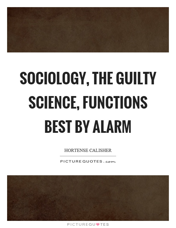 Sociology, the guilty science, functions best by alarm Picture Quote #1