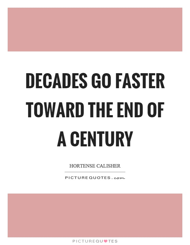 Decades go faster toward the end of a century Picture Quote #1