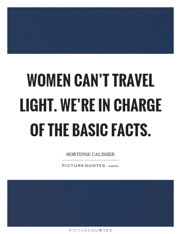 Women can't travel light. We're in charge of the basic facts Picture Quote #1