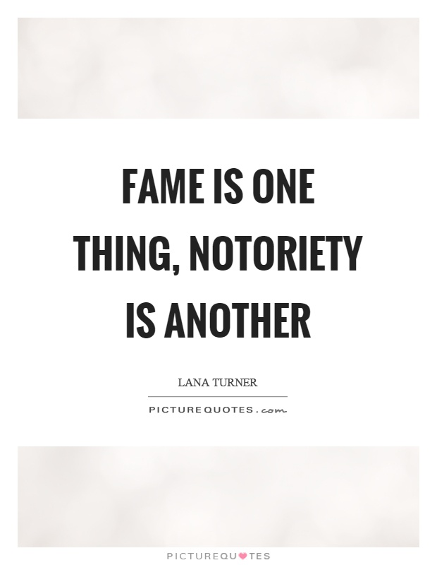 Fame is one thing, notoriety is another Picture Quote #1