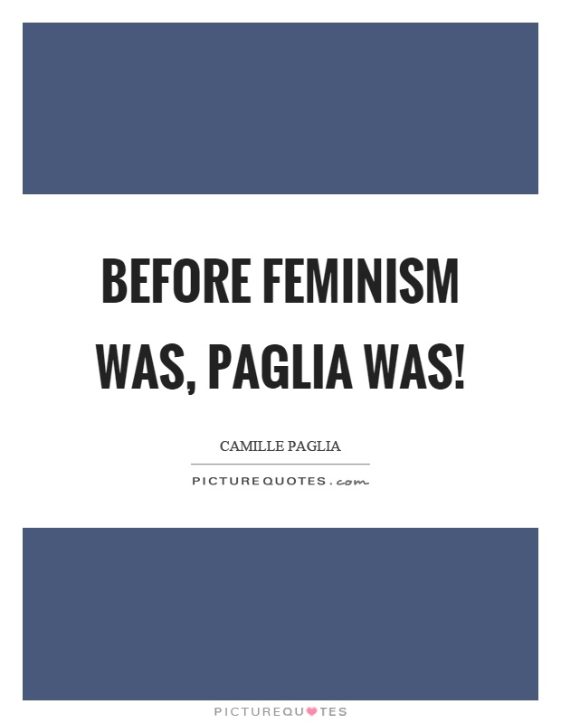 Before feminism was, Paglia was! Picture Quote #1