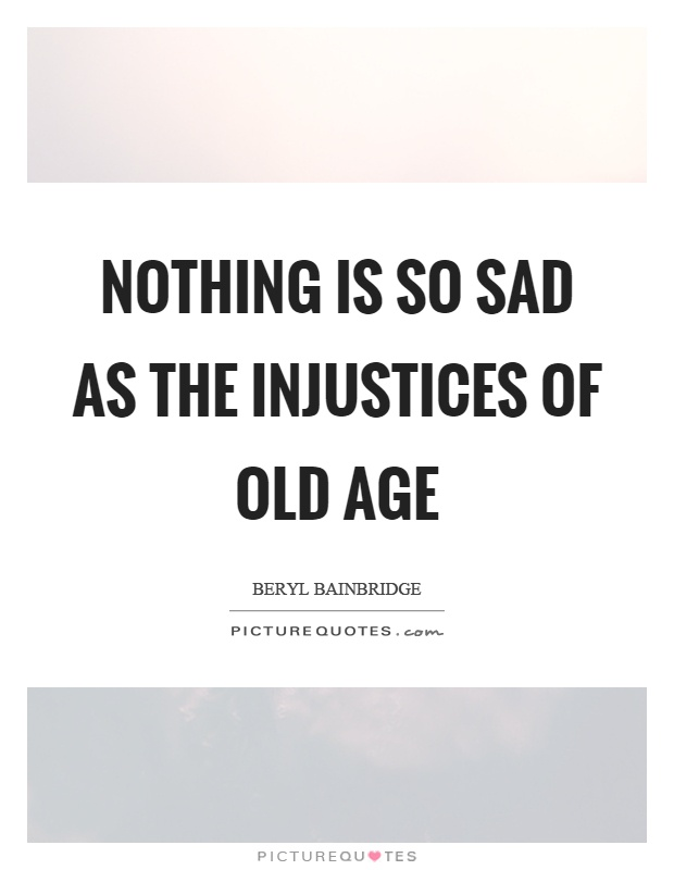 Nothing is so sad as the injustices of old age Picture Quote #1
