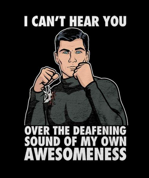 I can't hear you over the deafening sound of my own awesomeness Picture Quote #1